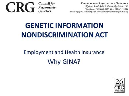 GENETIC INFORMATION NONDISCRIMINATION ACT Employment and Health Insurance Why GINA?