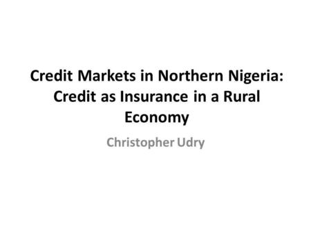 Credit Markets in Northern Nigeria: Credit as Insurance in a Rural Economy Christopher Udry.