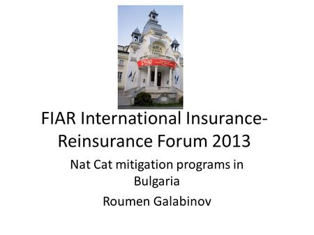 FIAR International Insurance- Reinsurance Forum 2013 Nat Cat mitigation programs in Bulgaria Roumen Galabinov.
