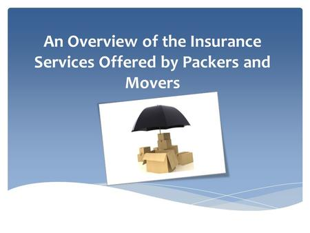 An Overview of the Insurance Services Offered by Packers and Movers.