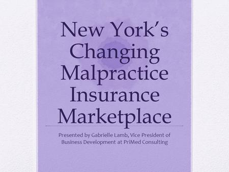 New Yorks Changing Malpractice Insurance Marketplace Presented by Gabrielle Lamb, Vice President of Business Development at PriMed Consulting.
