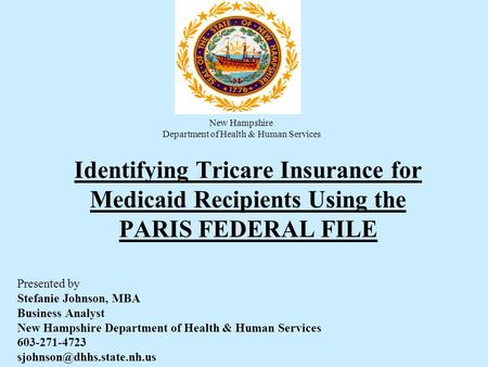 Identifying Tricare Insurance for Medicaid Recipients Using the PARIS FEDERAL FILE Presented by Stefanie Johnson, MBA Business Analyst New Hampshire Department.