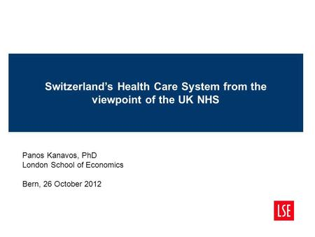 Switzerlands Health Care System from the viewpoint of the UK NHS Panos Kanavos, PhD London School of Economics Bern, 26 October 2012.