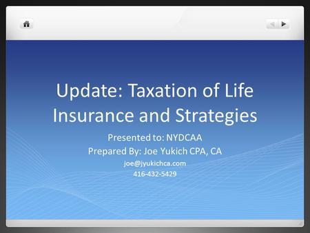 Update: Taxation of Life Insurance and Strategies Presented to: NYDCAA Prepared By: Joe Yukich CPA, CA 416-432-5429.