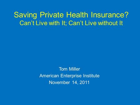 Saving Private Health Insurance? Cant Live with It; Cant Live without It Tom Miller American Enterprise Institute November 14, 2011.