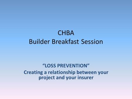 CHBA Builder Breakfast Session LOSS PREVENTION Creating a relationship between your project and your insurer.
