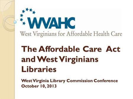 The Affordable Care Act and West Virginians Libraries West Virginia Library Commission Conference October 10, 2013.