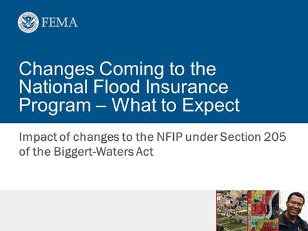 Changes Coming to the National Flood Insurance Program – What to Expect Impact of changes to the NFIP under Section 205 of the Biggert-Waters Act.