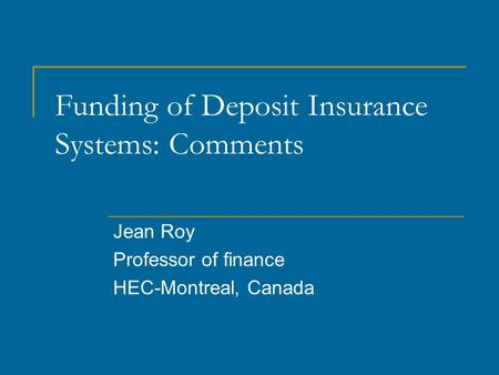Funding of Deposit Insurance Systems: Comments Jean Roy Professor of finance HEC-Montreal, Canada.