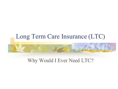 Long Term Care Insurance (LTC) Why Would I Ever Need LTC?