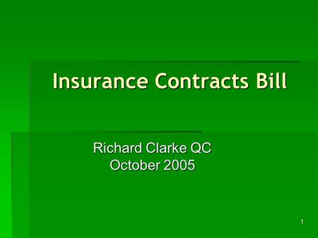1 Insurance Contracts Bill Richard Clarke QC October 2005.