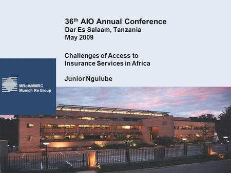 MRoA/MMRC Munich Re Group 36 th AIO Annual Conference Dar Es Salaam, Tanzania May 2009 Challenges of Access to Insurance Services in Africa Junior Ngulube.