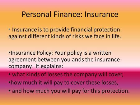 Personal Finance: Insurance Insurance is to provide financial protection against different kinds of risks we face in life. Insurance Policy: Your policy.
