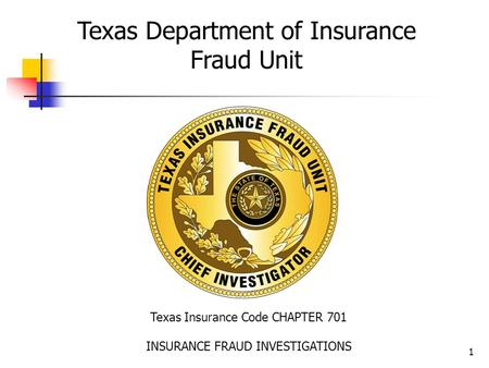 1 Texas Insurance Code CHAPTER 701 INSURANCE FRAUD INVESTIGATIONS Texas Department of Insurance Fraud Unit.