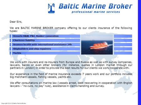Copyright 2010 © Baltic Marine Broker Dear Sirs, We are BALTIC MARINE BROKER company offering to our clients insurance of the following types: Vessels.