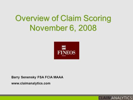 Barry Senensky FSA FCIA MAAA www.claimanalytics.com Overview of Claim Scoring November 6, 2008.