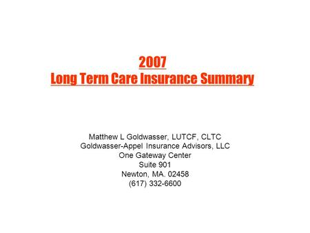2007 Long Term Care Insurance Summary Matthew L Goldwasser, LUTCF, CLTC Goldwasser-Appel Insurance Advisors, LLC One Gateway Center Suite 901 Newton, MA.