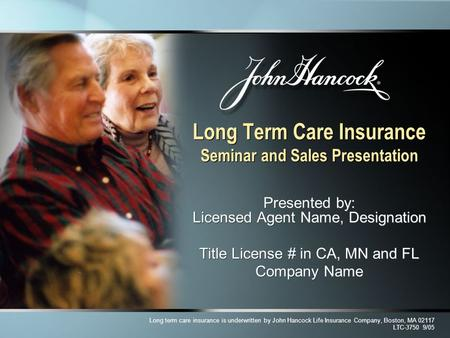 Long Term Care Insurance Seminar and Sales Presentation Presented by: Licensed Agent Name, Designation Title License # in CA, MN and FL Company Name Presented.