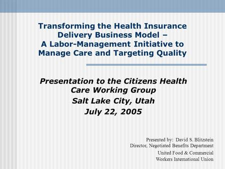 Transforming the Health Insurance Delivery Business Model – A Labor-Management Initiative to Manage Care and Targeting Quality Presentation to the Citizens.