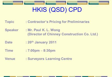 HKIS (QSD) CPD Topic: Contractor s Pricing for Preliminaries Speaker: Mr. Paul K. L. Wong (Director of Chinney Construction Co. Ltd.) Date: 20 th January.