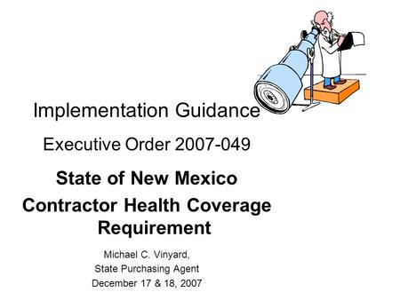 Implementation Guidance Executive Order 2007-049 State of New Mexico Contractor Health Coverage Requirement Michael C. Vinyard, State Purchasing Agent.