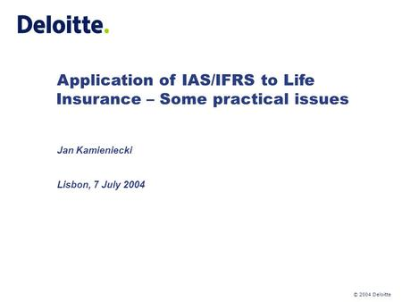 © 2004 Deloitte Application of IAS/IFRS to Life Insurance – Some practical issues Jan Kamieniecki Lisbon, 7 July 2004.