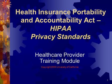 1 HIPAA Privacy Standards Health Insurance Portability and Accountability Act – HIPAA Privacy Standards Healthcare Provider Training Module Copyright 2003.
