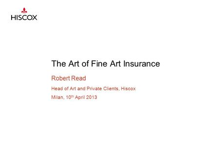 The Art of Fine Art Insurance Robert Read Head of Art and Private Clients, Hiscox Milan, 10 th April 2013.