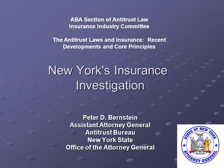 New York's Insurance Investigation Peter D. Bernstein Assistant Attorney General Antitrust Bureau New York State Office of the Attorney General ABA Section.