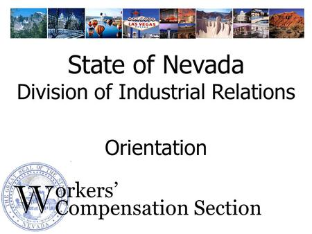 W orkers Compensation Section Orientation State of Nevada Division of Industrial Relations.
