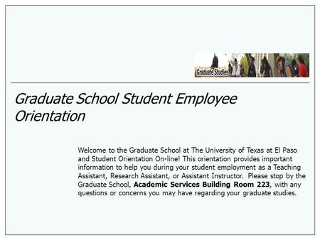 Graduate School Student Employee Orientation Welcome to the Graduate School at The University of Texas at El Paso and Student Orientation On-line! This.