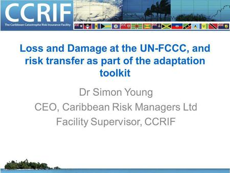 Loss and Damage at the UN-FCCC, and risk transfer as part of the adaptation toolkit Dr Simon Young CEO, Caribbean Risk Managers Ltd Facility Supervisor,