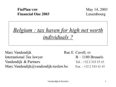 Vandendijk & Partners1 Belgium : tax haven for high net worth individuals ? FinPlan vzw Financial One 2003 May 14, 2003 Luxembourg Marc Vandendijk Rue.