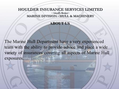 ABOUT US The Marine Hull Department have a very experienced team with the ability to provide advice and place a wide variety of insurances covering all.