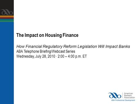 The Impact on Housing Finance How Financial Regulatory Reform Legislation Will Impact <strong>Banks</strong> ABA Telephone Briefing/Webcast Series Wednesday, July 28, 2010.