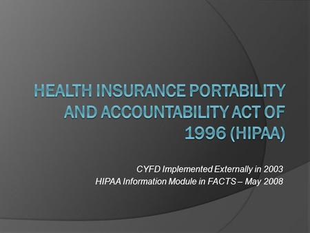 CYFD Implemented Externally in 2003 HIPAA Information Module in FACTS – May 2008.
