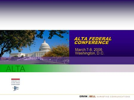 ALTA ERVIN | BELL M A R K E T I N G C O M M U N I C A T I O N S ALTA FEDERAL CONFERENCE March 7-8, 2006 Washington, D.C.