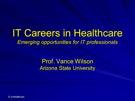 IT in Healthcare IT Careers in Healthcare Emerging opportunities for IT professionals Prof. Vance Wilson Arizona State University.