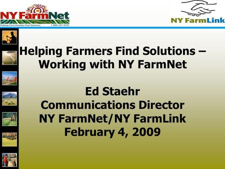 1 Helping Farmers Find Solutions – Working with NY FarmNet Ed Staehr Communications Director NY FarmNet/NY FarmLink February 4, 2009.