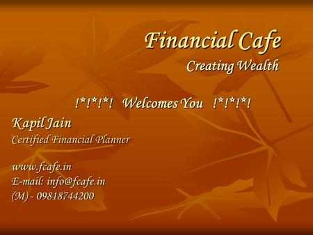 Financial Cafe Creating Wealth !*!*!*! Welcomes You !*!*!*! Kapil Jain Certified Financial Planner    (M) - 09818744200.