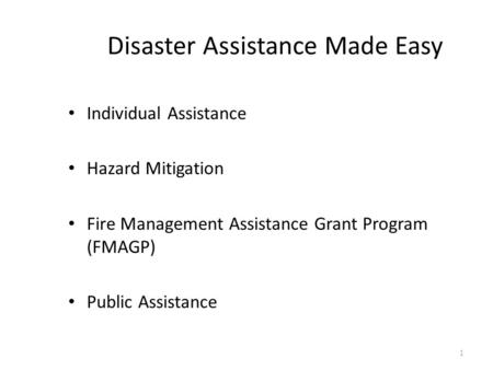 Disaster Assistance Made Easy Individual Assistance Hazard Mitigation Fire Management Assistance Grant Program (FMAGP) Public Assistance 1.