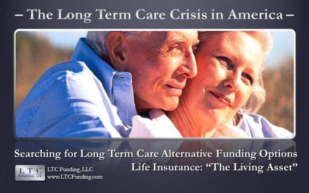 Searching for Long Term Care Alternative Funding Options Life Insurance: The Living Asset LTC Funding, LLC www.LTCFunding.com.