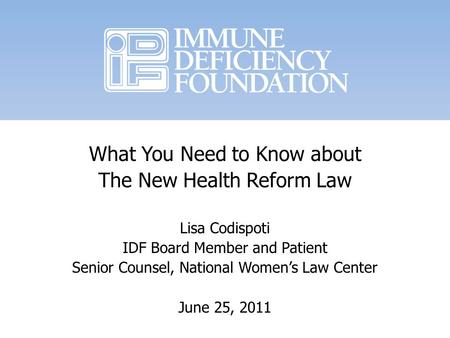 What You Need to Know about The New Health Reform Law Lisa Codispoti IDF Board Member and Patient Senior Counsel, National Womens Law Center June 25, 2011.