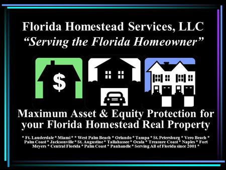 Florida Homestead Services, LLC Serving the Florida Homeowner Maximum Asset & Equity Protection for your Florida Homestead Real Property * Ft. Lauderdale.