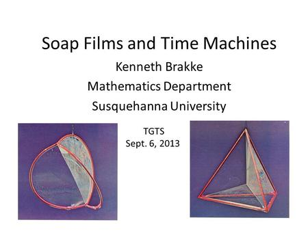 Soap Films and Time Machines Kenneth Brakke Mathematics Department Susquehanna University TGTS Sept. 6, 2013.