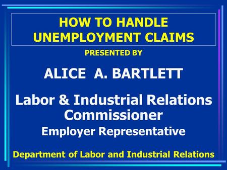 HOW TO HANDLE UNEMPLOYMENT CLAIMS PRESENTED BY ALICE A. BARTLETT Labor & Industrial Relations Commissioner Employer Representative Department of Labor.