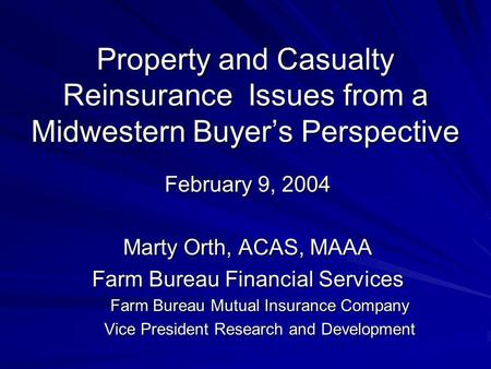 Property and Casualty Reinsurance Issues from a Midwestern Buyers Perspective February 9, 2004 Marty Orth, ACAS, MAAA Farm Bureau Financial Services Farm.