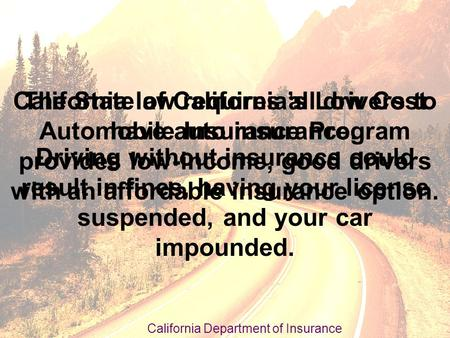 California law requires all drivers to have auto insurance. Driving without insurance could result in fines, having your license suspended, and your car.