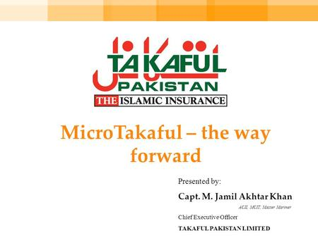 MicroTakaful – the way forward Presented by: Capt. M. Jamil Akhtar Khan ACII, MCIT, Master Mariner Chief Executive Officer TAKAFUL PAKISTAN LIMITED.