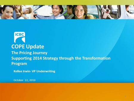 COPE Update The Pricing Journey Supporting 2014 Strategy through the Transformation Program Kellee Irwin- VP Underwriting October 22, 2010 1.